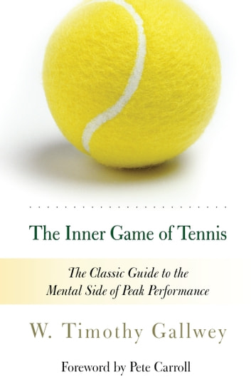 The Inner Game of Tennis - The Classic Guide to the Mental Side of Peak Performance ebook by W. Timothy Gallwey