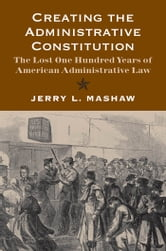 Creating the Administrative Constitution: The Lost One Hundred Years of American Administrative Law ebook by Jerry L. Mashaw