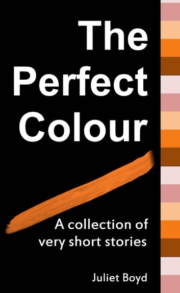 The Perfect Colour: A collection of very short stories ebook by Juliet Boyd