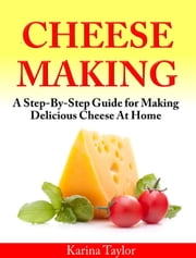 Cheese Making A Step-By-Step Guide for Making Delicious Cheese At Home ebook by Karina Taylor