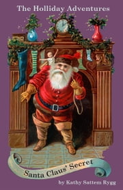 The Holliday Adventures: Santa Claus' Secret ebook by Kathy Sattem Rygg