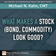 What Makes a Stock (Bond, Commodity) Look Good? ebook by Michael N. Kahn CMT