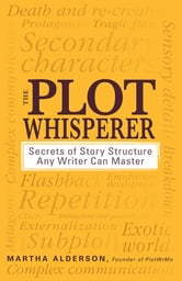 The Plot Whisperer: Secrets of Story Structure Any Writer Can Master - Secrets of Story Structure Any Writer Can Master ebook by Martha Alderson