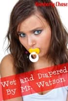 Wet and Diapered by Mr. Watson (ABDL Age Play Diaper Erotica) ebook by Kimberly Chase