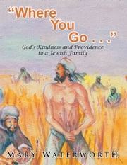 """Where You Go. . . "" - God's Kindness and Providence to a Jewish Family ebook by Mary Waterworth"