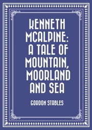 Kenneth McAlpine: A Tale of Mountain, Moorland and Sea ebook by Gordon Stables