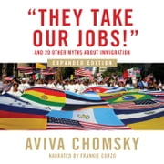 """They Take Our Jobs!"" - and 20 Other Myths about Immigration, Expanded Edition livre audio by Aviva Chomsky"