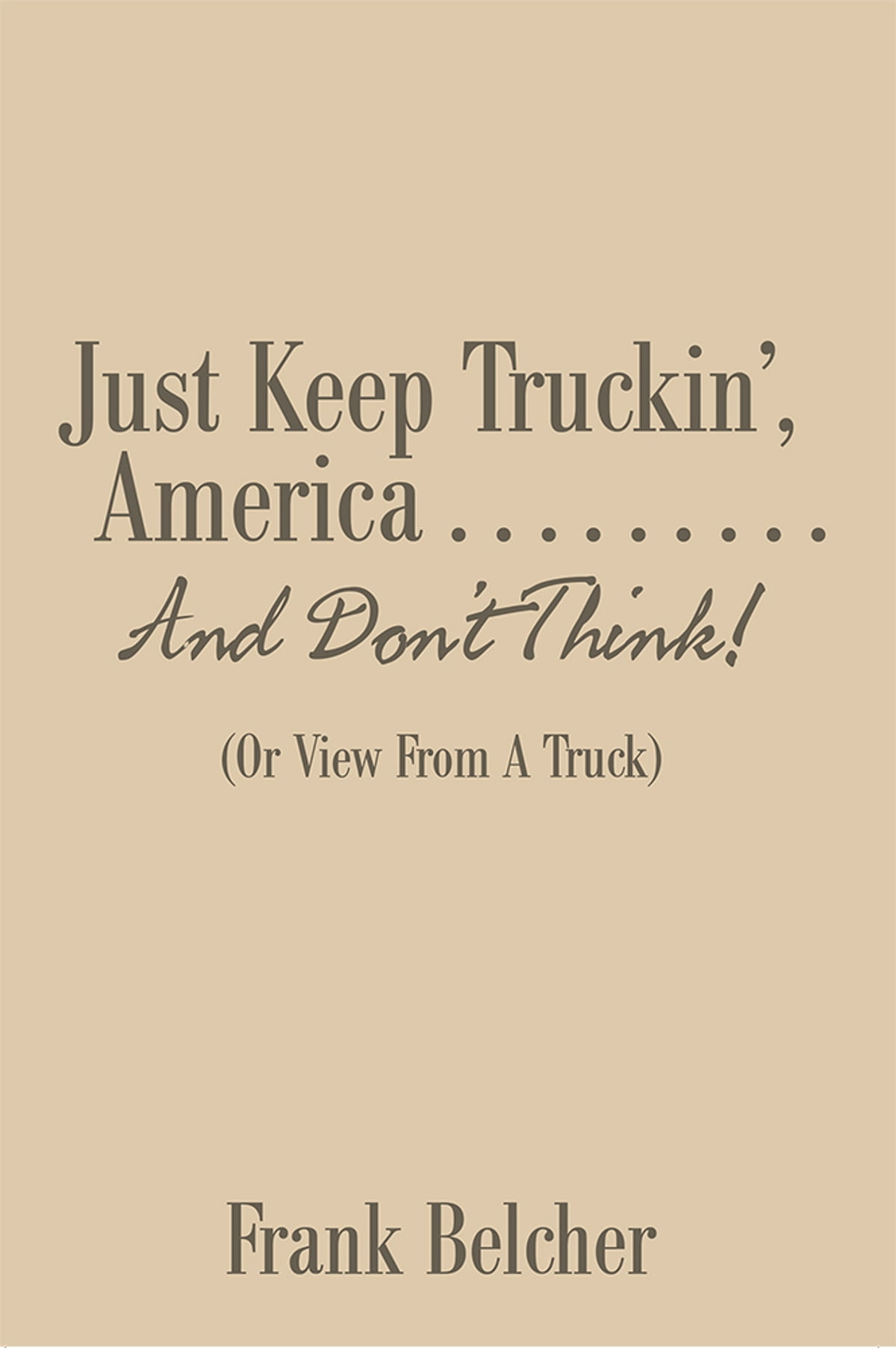 Just Keep Truckin', America                   and Don'T Think! ebook by  Frank Belcher - Rakuten Kobo