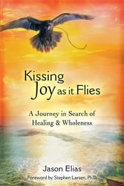 Kissing Joy As It Flies - A Journey to Healing and Wholeness ebook by Jason Elias