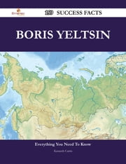 Boris Yeltsin 159 Success Facts - Everything you need to know about Boris Yeltsin ebook by Kenneth Curtis