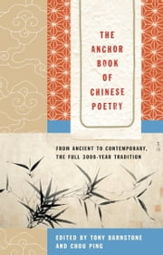 The Anchor Book of Chinese Poetry - From Ancient to Contemporary, The Full 3000-Year Tradition ebook by Tony Barnstone,Chou Ping