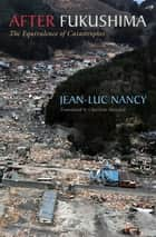 After Fukushima - The Equivalence of Catastrophes ebook by Jean-Luc Nancy, Charlotte Mandell