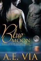 Blue Moon: Too Good To Be True ebook by A.E. Via