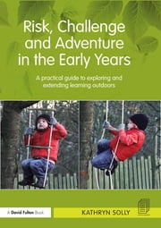 Risk, Challenge and Adventure in the Early Years - A practical guide to exploring and extending learning outdoors ebook by Kathryn Susan Solly