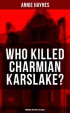 WHO KILLED CHARMIAN KARSLAKE? (Murder Mystery Classic) - From the Renowned Author of The Bungalow Mystery, The Blue Diamond, The Abbey Court Murder and The Crystal Beads Murder ebook by Annie Haynes