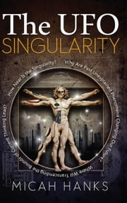 The UFO Singularity - Why Are Past Unexplained Phenomena Changing Our Future? Where Will Transcending the Bounds of Current Thinking Lead? How Near Is the Singularity? ebook by Micah Hands