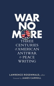 War No More: Three Centuries of American Antiwar and Peace Writing - Library of America #278 ebook by Lawrence Rosenwald,James Carroll