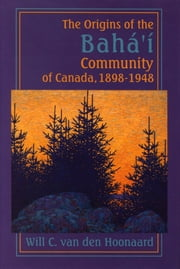The Origins of the Bahá'í Community of Canada, 1898-1948 ebook by Will C. van den Hoonaard