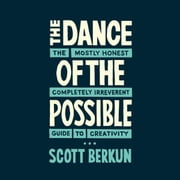 The Dance of the Possible - the mostly honest completely irreverent guide to creativity audiobook by Scott Berkun
