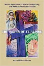 The Virgin of El Barrio - Marian Apparitions, Catholic Evangelizing, and Mexican American Activism ebook by Kristy Nabhan-Warren