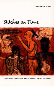 Stitches on Time - Colonial Textures and Postcolonial Tangles ebook by Saurabh Dube