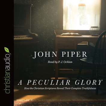 A Peculiar Glory - How the Christian Scriptures Reveal Their Complete Truthfulness audiobook by John Piper