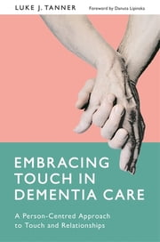 Embracing Touch in Dementia Care - A Person-Centred Approach to Touch and Relationships ebook by Luke Tanner, Danuta Lipinska