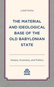 The Material and Ideological Base of the Old Babylonian State - History, Economy, and Politics ebook by Lukáš Pecha