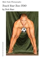 Male Nude Photography- Touch Your Toes Too ebook by Nick Baer