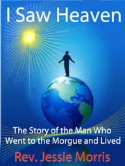 I Saw Heaven - The Story of the Man Who Went to the Morgue and Lived - Amazing Facts Series ebook by Rev Jessie Morris