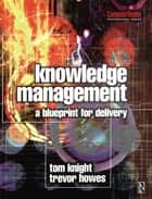 Knowledge Management - A Blueprint for Delivery ebook by Tom Knight,Trevor Howes