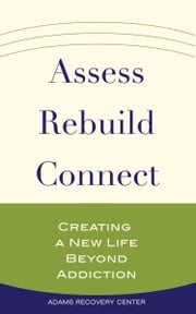 Assess, Rebuild, Connect - Creating a New Life Beyond Addiction ebook by Adams Recovery Center