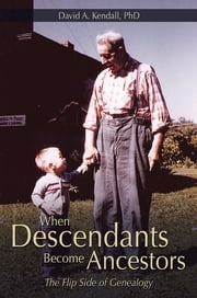 When Descendants Become Ancestors - The Flip Side of Genealogy ebook by David A. Kendall, PhD