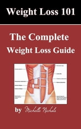 Weightloss 101 - The Complete Weight Loss Guide ebook by Michelle Nichols