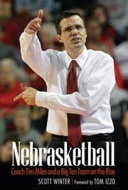 Nebrasketball - Coach Tim Miles and a Big Ten Team on the Rise ebook by Scott Winter,Tom Izzo