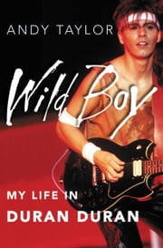 Wild Boy - My Life in Duran Duran ebook by Andy Taylor