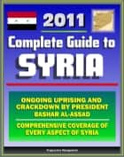2011 Complete Guide to Syria: President Bashar al-Assad and Ongoing Uprising, Military and Terrorism, Hamas and Hezbollah, Baath Party, Sanctions and Trade, Damascus - Authoritative Information ebook by Progressive Management