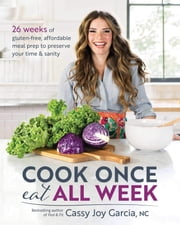 Cook Once, Eat All Week - 26 Weeks of Gluten-Free, Affordable Meal Prep to Preserve Your Time & Sanity eBook by Cassy Joy Garcia