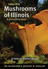 Edible Wild Mushrooms of Illinois and Surrounding States - A Field-to-Kitchen Guide ebook by Joe McFarland,Gregory M. Mueller