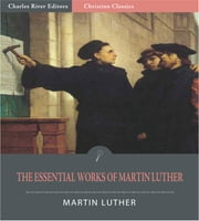 The Essential Works of Martin Luther: 95 Theses and 13 Other Works (Illustrated Edition) ebook by Martin Luther