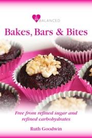 Be Balanced Bakes, Bites and Bars - Free from refined sugar and refined carbohydrates ebook by Ruth Goodwin