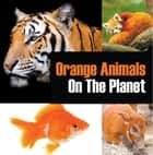 Orange Animals On The Planet - Animal Encyclopedia for Kids ebook by Baby Professor