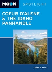 Moon Spotlight Coeur d'Alene & the Idaho Panhandle ebook by James P. Kelly