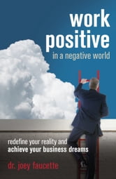 Work Positive in a Negative World - Redefine Your Reality and Achieve Your Business Dreams ebook by Joey Faucette