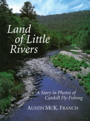 Land of Little Rivers - A Story in Photos of Catskill Fly Fishing ebook by Austin M. Francis,Enrico Ferorelli