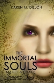 Immortal Souls: The Immortal Souls, Magic & Chaos ebook by Karen M. Dillon
