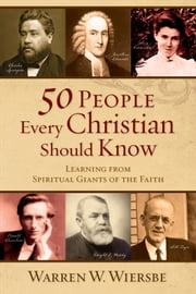 50 People Every Christian Should Know - Learning from Spiritual Giants of the Faith ebook by Warren W. Wiersbe