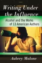 Writing Under the Influence - Alcohol and the Works of 13 American Authors ebook by Aubrey Malone