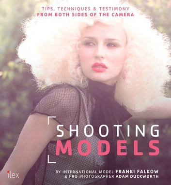 Shooting Models - Tips, Techniques & Testimony from Both Sides of the Camera ebook by Franki Falkow,Adam Duckworth