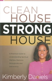 Clean House, Strong House - A Practical Guide to Understanding Spiritual Warfare, Demonic Strongholds and Deliverance ebook by Kimberly Daniels